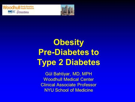 <strong>Obesity</strong> Pre-Diabetes to Type 2 Diabetes Gül Bahtiyar, MD, MPH Woodhull Medical Center Clinical Associate Professor NYU School of Medicine.