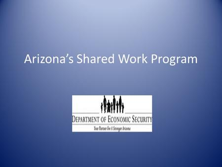 Arizona's Shared Work Program. The Shared Work Program:  Is an alternative to employers who are facing reduction in the work force.  Allows employers.
