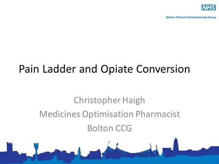 Pain Ladder and Opiate Conversion Christopher Haigh Medicines Optimisation Pharmacist Bolton CCG.