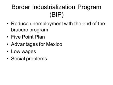 Border Industrialization Program (BIP) Reduce unemployment with the end of the bracero program Five Point Plan Advantages for Mexico Low wages Social problems.