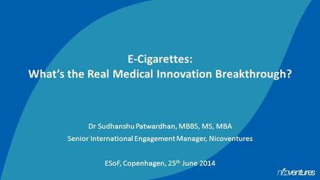 E-Cigarettes: What's the Real Medical Innovation Breakthrough? Dr Sudhanshu Patwardhan, MBBS, MS, MBA Senior International Engagement Manager, Nicoventures.