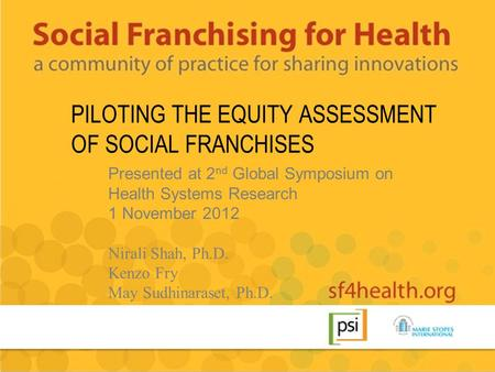 PILOTING THE EQUITY ASSESSMENT OF SOCIAL FRANCHISES Presented at 2 nd Global Symposium on Health Systems Research 1 November 2012 Nirali Shah, Ph.D. Kenzo.