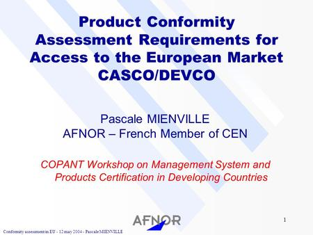 Conformity assessment in EU - 12 may 2004 - Pascale MIENVILLE 1 Product Conformity Assessment Requirements for Access to the European Market CASCO/DEVCO.