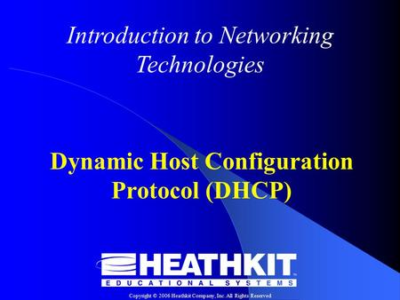 Copyright © 2006 Heathkit Company, Inc. All Rights Reserved Introduction to Networking Technologies Dynamic Host Configuration Protocol (DHCP)
