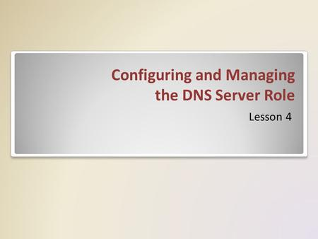 Configuring and Managing the DNS Server Role Lesson 4.