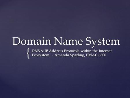 { Domain Name System DNS & IP Address Protocols within the Internet Ecosystem. - Amanda Sparling, EMAC 6300.