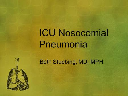 ICU Nosocomial Pneumonia Beth Stuebing, MD, MPH. Outline Epidemiology Diagnosis – clinical findings Diagnosis – attaining specimen Treatment Complications.