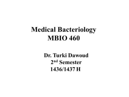 Medical Bacteriology MBIO 460 Dr. Turki Dawoud 2 nd Semester 1436/1437 H.