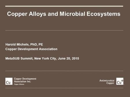 Harold Michels, PhD, PE Copper Development Association MetaSUB Summit, New York City, June 20, 2015 Copper Alloys and Microbial Ecosystems.