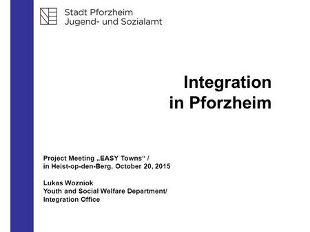 "Integration in Pforzheim Project Meeting ""EASY Towns"" / in Heist-op-den-Berg, October 20, 2015 Lukas Wozniok Youth and Social Welfare Department/ Integration."