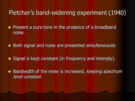 Fletcher's band-widening experiment (1940) Present a pure tone in the presence of a broadband noise. Present a pure tone in the presence of a broadband.