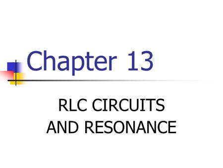 Chapter 13 RLC CIRCUITS AND RESONANCE. IMPEDANCE AND PHASE ANGLE OF SERIES RLC CIRCUITS A series RLC circuit contains resistance, inductance, and capacitance.