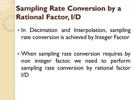 Sampling Rate Conversion by a Rational Factor, I/D In Decimation and Interpolation, sampling rate conversion is achieved by Integer Factor When sampling.