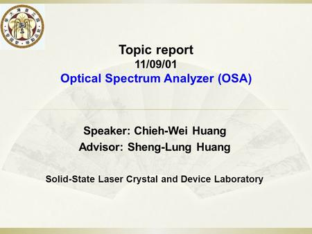 Topic report 11/09/01 Optical Spectrum Analyzer (OSA) Speaker: Chieh-Wei Huang Advisor: Sheng-Lung Huang Solid-State Laser Crystal and Device Laboratory.