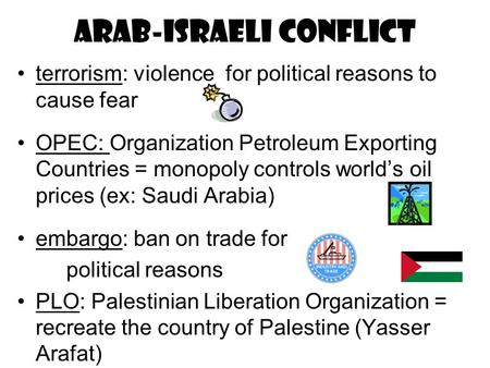 Arab-Israeli conflict terrorism: violence for political reasons to cause fear OPEC: Organization Petroleum Exporting Countries = monopoly controls world's.