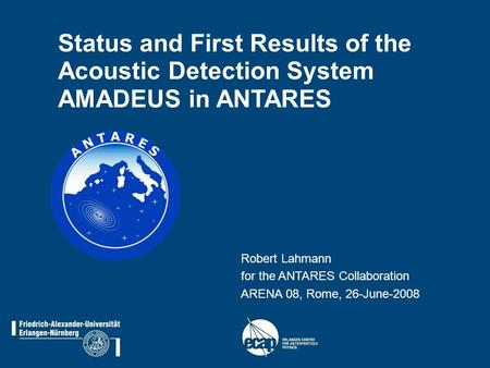Status and First Results of the Acoustic Detection System AMADEUS in ANTARES Robert Lahmann for the ANTARES Collaboration ARENA 08, Rome, 26-June-2008.