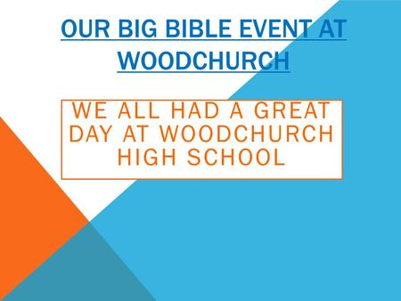 OUR BIG BIBLE EVENT AT WOODCHURCH WE ALL HAD A GREAT DAY AT WOODCHURCH HIGH SCHOOL.