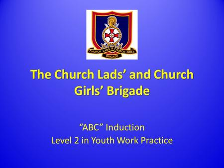 "The Church Lads' and Church Girls' Brigade ""ABC"" Induction Level 2 in Youth Work Practice."