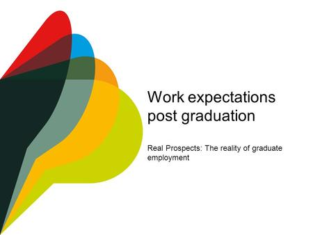 Work expectations post graduation Real Prospects: The reality of graduate employment.