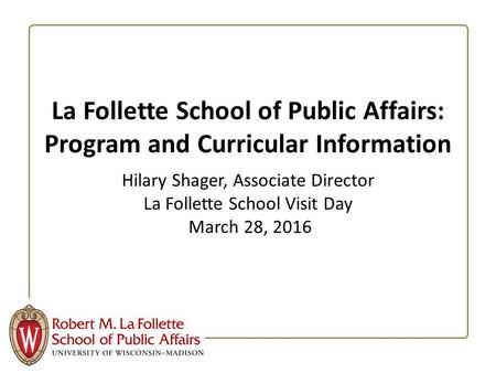 La Follette School of Public Affairs: Program and Curricular Information Hilary Shager, Associate Director La Follette School Visit Day March 28, 2016.