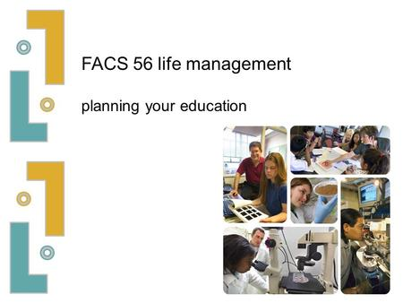 FACS 56 life management planning your education. some people seem to decide on their career very early in life… others struggle with the choice two examples:
