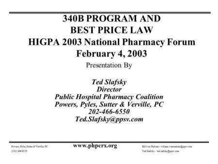 340B PROGRAM AND BEST PRICE LAW HIGPA 2003 National Pharmacy Forum February 4, 2003 Presentation By Ted Slafsky Director Public Hospital Pharmacy Coalition.
