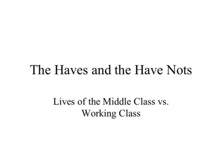 The Haves and the Have Nots Lives of the Middle Class vs. Working Class.