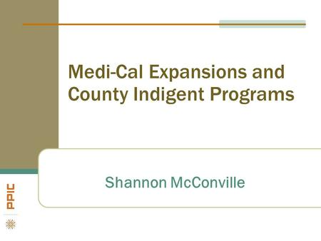 Medi-Cal Expansions and County Indigent Programs Shannon McConville.