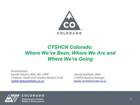 1 CYSHCN Colorado: Where We've Been, Where We Are and Where We're Going Presented by: Rachel Hutson, MSN, RN, CPNPJennie Munthali, MPH Children, Youth.