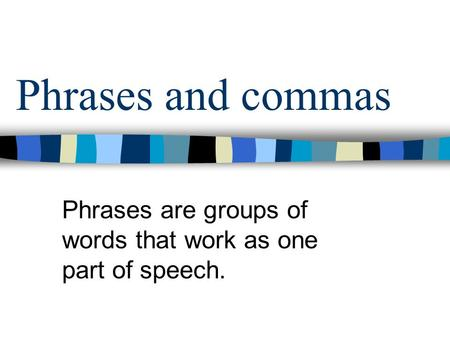 Phrases and commas Phrases are groups of words that work as one part of speech.
