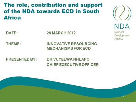 The role, contribution and support of the NDA towards ECD in South Africa DATE: 28 MARCH 2012 THEME: INNOVATIVE RESOURCING MECHANISMS FOR ECD PRESENTED.