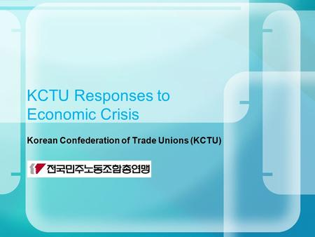 KCTU Responses to Economic Crisis Korean Confederation of Trade Unions (KCTU)