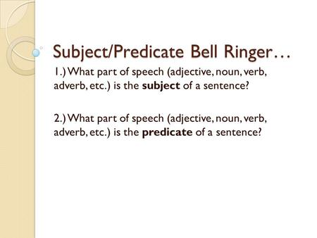 Subject/Predicate Bell Ringer… 1.) What part of speech (adjective, noun, verb, adverb, etc.) is the subject of a sentence? 2.) What part of speech (adjective,