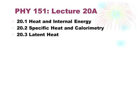 PHY 151: Lecture 20A 20.1 Heat and Internal Energy 20.2 Specific Heat and Calorimetry 20.3 Latent Heat.