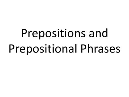 Prepositions and Prepositional Phrases. Prepositions Show relationships between words – Time – Place – Direction – Cause – Manner (method, behavior, mode)