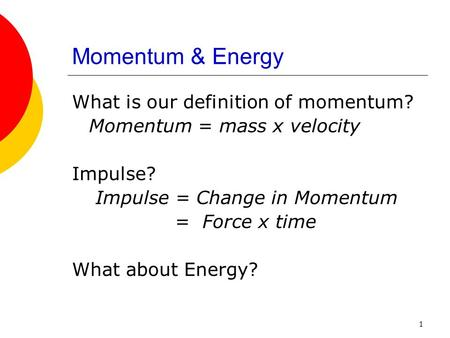1 Momentum & Energy What is our definition of momentum? Momentum = mass x velocity Impulse? Impulse = Change in Momentum = Force x time What about Energy?