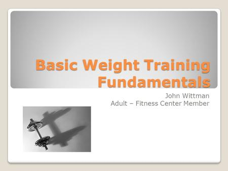 Basic Weight Training Fundamentals John Wittman Adult – Fitness Center Member.