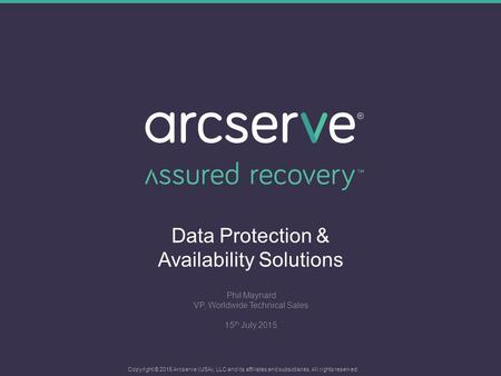 Data Protection & Availability Solutions Phil Maynard VP, Worldwide Technical Sales 15 th July 2015 Copyright © 2015 Arcserve (USA), LLC and its affiliates.