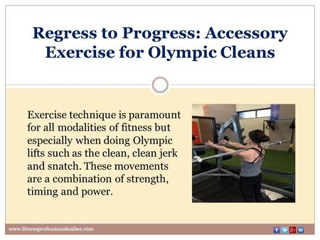 Regress to Progress: Accessory Exercise for Olympic Cleans www.fitnessprofessionalonline.com Exercise technique is paramount for all modalities of fitness.