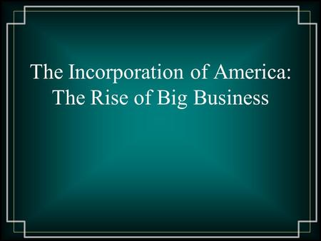 The Incorporation of America: The Rise of Big Business.