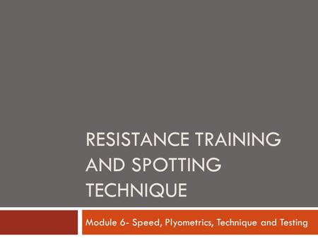 RESISTANCE TRAINING AND SPOTTING TECHNIQUE Module 6- Speed, Plyometrics, Technique and Testing.