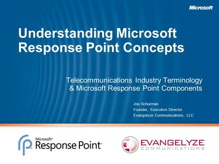 Understanding Microsoft Response Point Concepts Telecommunications Industry Terminology & Microsoft Response Point Components Joe Schurman Founder, Executive.