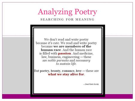 SEARCHING FOR MEANING Analyzing Poetry. OFTEN WE STRUGGLE TO DETERMINE WHAT A POEM REALLY MEANS. IT IS ALWAYS HARD TO SAY FOR SURE WHAT THE POET IS TRYING.