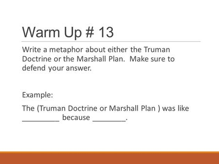 Warm Up # 13 Write a metaphor about either the Truman Doctrine or the Marshall Plan. Make sure to defend your answer. Example: The (Truman Doctrine or.