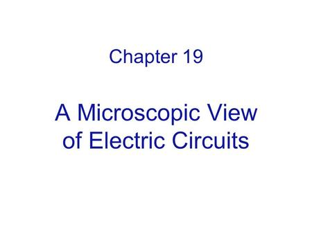 Chapter 19 A Microscopic View of Electric Circuits.