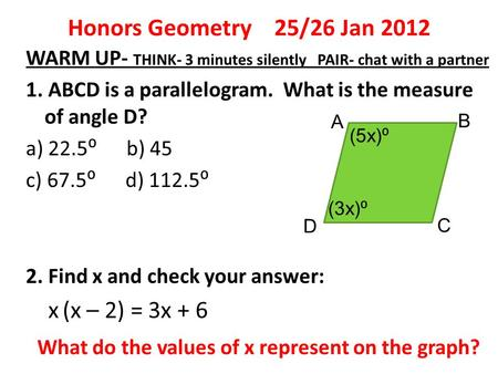 Honors Geometry 25/26 Jan 2012 WARM UP- THINK- 3 minutes silently PAIR- chat with a partner 1. ABCD is a parallelogram. What is the measure of angle D?