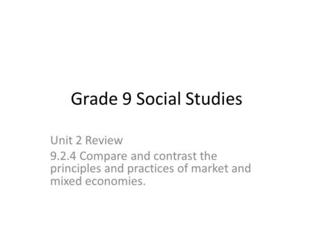 Grade 9 Social Studies Unit 2 Review 9.2.4 Compare and contrast the principles and practices of market and mixed economies.