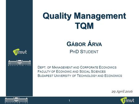 1 Quality Management TQM G ÁBOR Á RVA P H D S TUDENT 29 April 2016 D EPT. OF M ANAGEMENT AND C ORPORATE E CONOMICS F ACULTY OF E CONOMIC AND S OCIAL S.