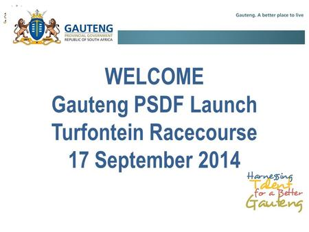 WELCOME Gauteng PSDF Launch Turfontein Racecourse 17 September 2014.