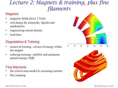 Martin Wilson Lecture 2 slide1 JUAS February 2011 Lecture 2: Magnets & training, plus fine filaments Magnets magnetic fields above 2 Tesla coil shapes.